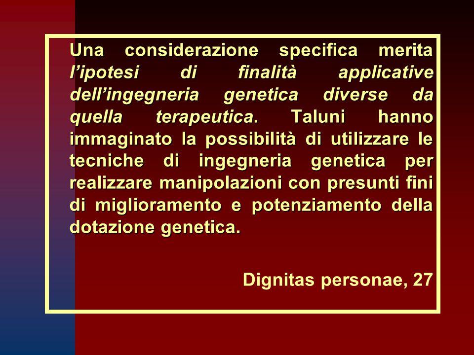 Una considerazione specifica merita l'ipotesi di finalità applicative dell'ingegneria genetica diverse da quella terapeutica. Taluni hanno immaginato