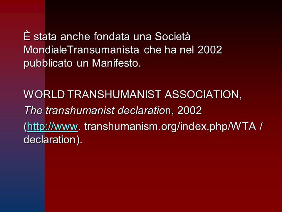 È stata anche fondata una Società MondialeTransumanista che ha nel 2002 pubblicato un Manifesto. WORLD TRANSHUMANIST ASSOCIATION, The transhumanist de