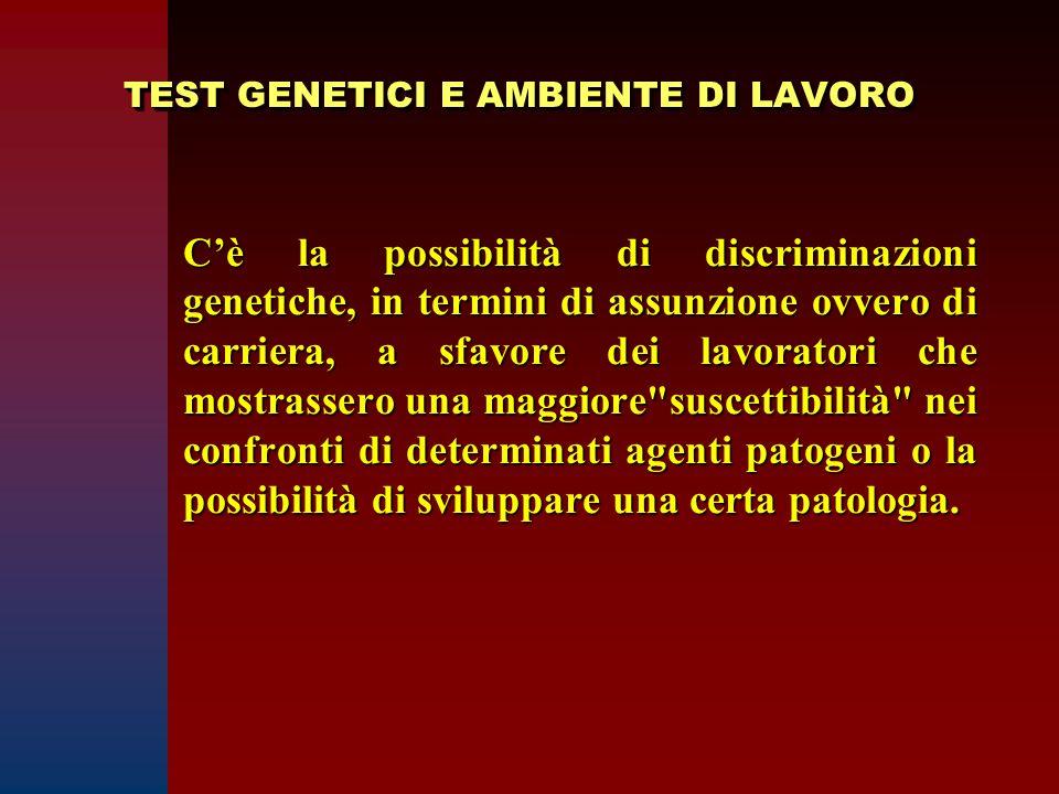 TEST GENETICI E AMBIENTE DI LAVORO C'è la possibilità di discriminazioni genetiche, in termini di assunzione ovvero di carriera, a sfavore dei lavorat