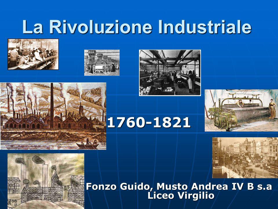 La Rivoluzione Industriale 1760-1821 Fonzo Guido, Musto Andrea IV B s.a Liceo Virgilio Fonzo Guido, Musto Andrea IV B s.a Liceo Virgilio