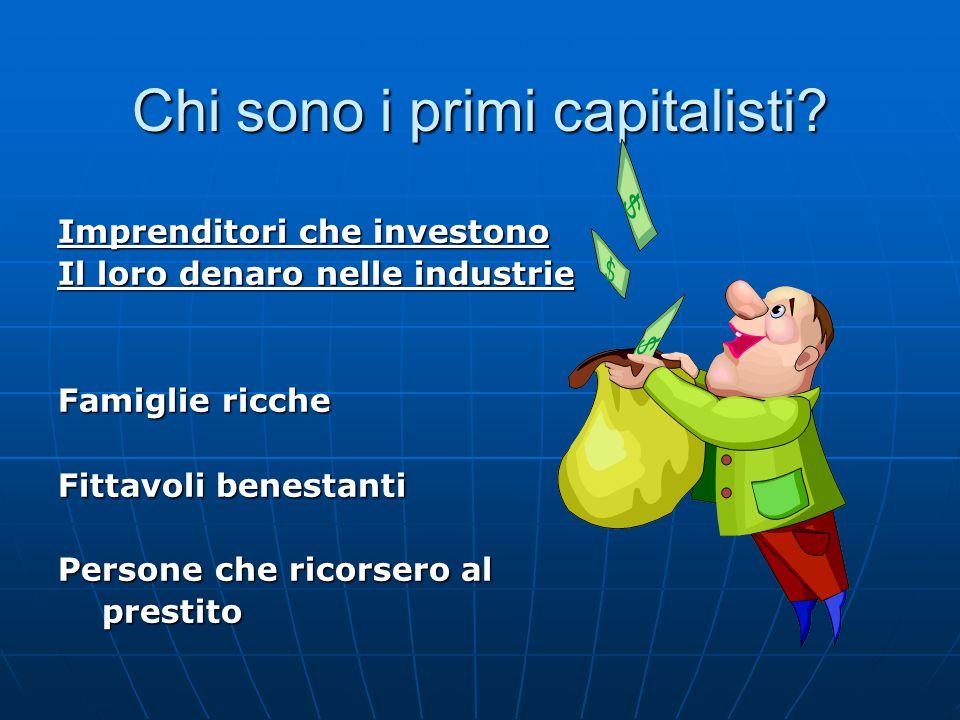 Chi sono i primi capitalisti? Imprenditori che investono Il loro denaro nelle industrie Famiglie ricche Fittavoli benestanti Persone che ricorsero al