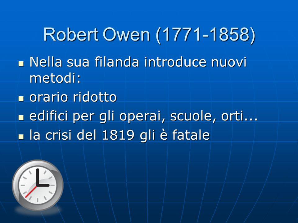 Robert Owen (1771-1858) Nella sua filanda introduce nuovi metodi: Nella sua filanda introduce nuovi metodi: orario ridotto orario ridotto edifici per