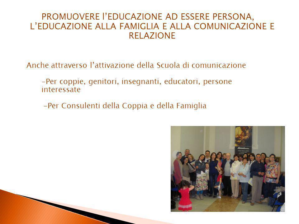 PROMUOVERE l'EDUCAZIONE AD ESSERE PERSONA, L'EDUCAZIONE ALLA FAMIGLIA E ALLA COMUNICAZIONE E RELAZIONE Anche attraverso l'attivazione della Scuola di comunicazione -Per coppie, genitori, insegnanti, educatori, persone interessate -Per Consulenti della Coppia e della Famiglia