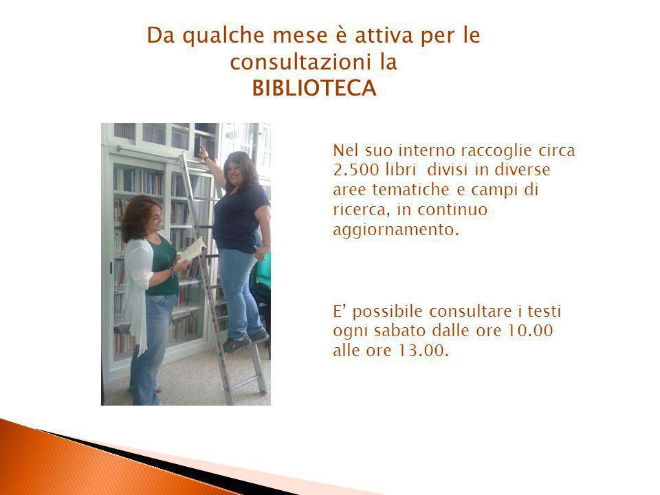 Da qualche mese è attiva per le consultazioni la BIBLIOTECA Nel suo interno raccoglie circa 2.500 libri divisi in diverse aree tematiche e campi di ricerca, in continuo aggiornamento.