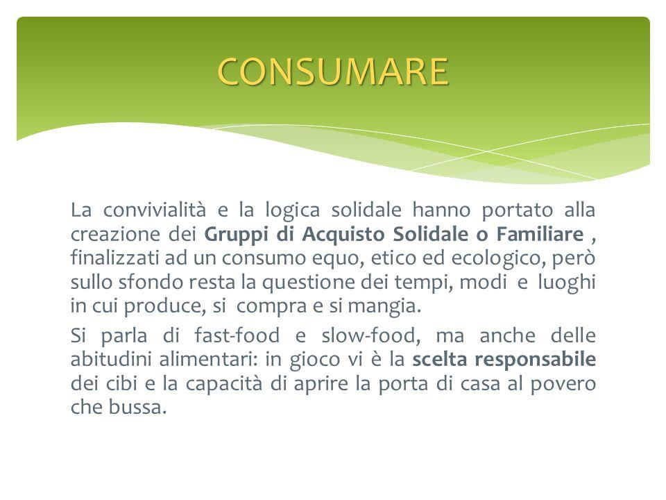 La convivialità e la logica solidale hanno portato alla creazione dei Gruppi di Acquisto Solidale o Familiare, finalizzati ad un consumo equo, etico e