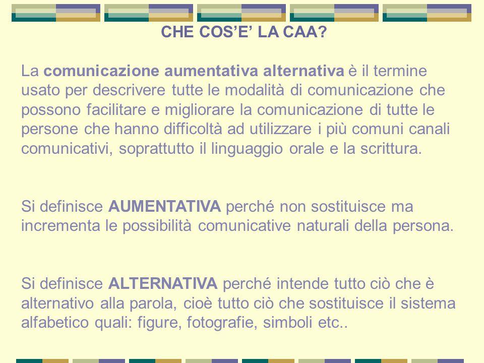 CHE COS'E' LA CAA? La comunicazione aumentativa alternativa è il termine usato per descrivere tutte le modalità di comunicazione che possono facilitar