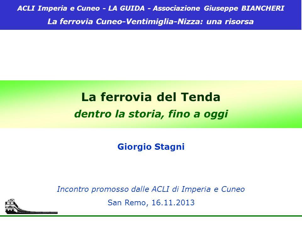 La ferrovia del Tenda dentro la storia, fino a oggi Incontro promosso dalle ACLI di Imperia e Cuneo San Remo, 16.11.2013 Giorgio Stagni ACLI Imperia e