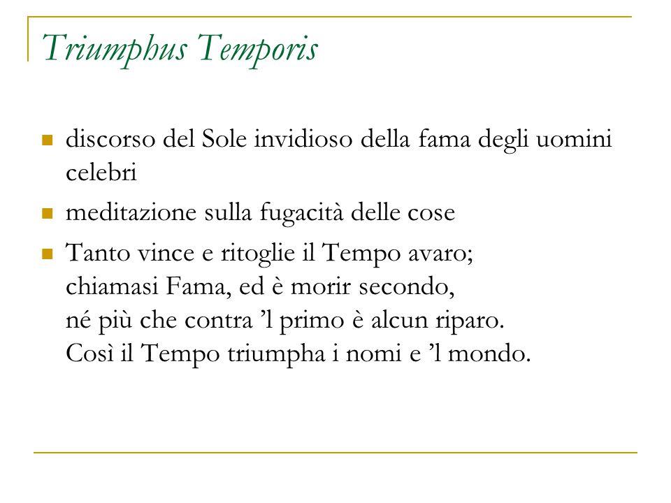 Triumphus Temporis discorso del Sole invidioso della fama degli uomini celebri meditazione sulla fugacità delle cose Tanto vince e ritoglie il Tempo avaro; chiamasi Fama, ed è morir secondo, né più che contra 'l primo è alcun riparo.