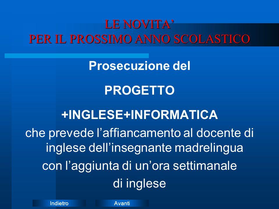 AvantiIndietro LE NOVITA' PER IL PROSSIMO ANNO SCOLASTICO Prosecuzione del PROGETTO +INGLESE+INFORMATICA che prevede l'affiancamento al docente di ing