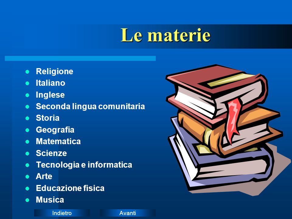 AvantiIndietro Le materie Le materie Religione Italiano Inglese Seconda lingua comunitaria Storia Geografia Matematica Scienze Tecnologia e informatic