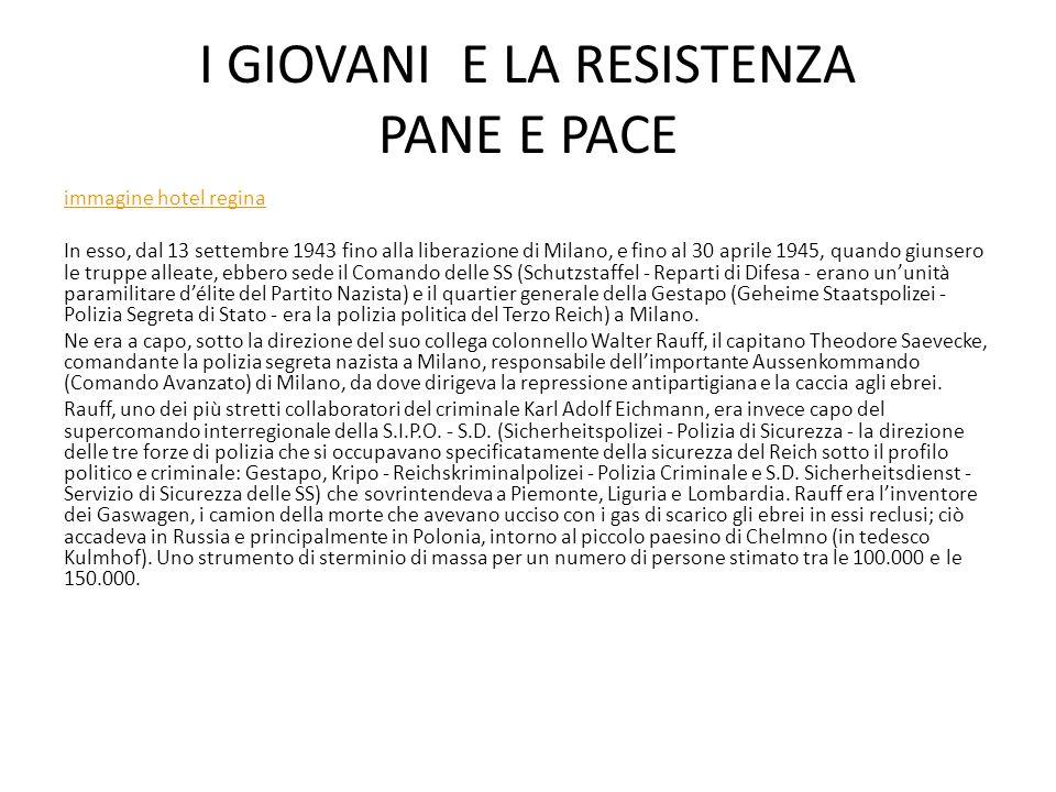 I GIOVANI E LA RESISTENZA PANE E PACE immagine hotel regina In esso, dal 13 settembre 1943 fino alla liberazione di Milano, e fino al 30 aprile 1945, quando giunsero le truppe alleate, ebbero sede il Comando delle SS (Schutzstaffel - Reparti di Difesa - erano un'unità paramilitare d'élite del Partito Nazista) e il quartier generale della Gestapo (Geheime Staatspolizei - Polizia Segreta di Stato - era la polizia politica del Terzo Reich) a Milano.