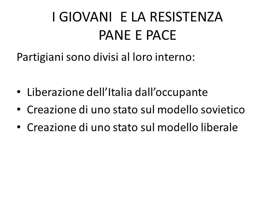 I GIOVANI E LA RESISTENZA PANE E PACE Partigiani sono divisi al loro interno: Liberazione dell'Italia dall'occupante Creazione di uno stato sul modello sovietico Creazione di uno stato sul modello liberale