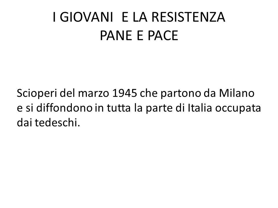 I GIOVANI E LA RESISTENZA PANE E PACE Scioperi del marzo 1945 che partono da Milano e si diffondono in tutta la parte di Italia occupata dai tedeschi.