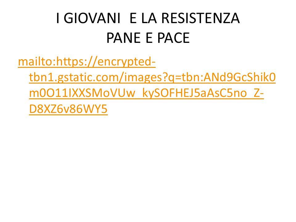 I GIOVANI E LA RESISTENZA PANE E PACE mailto:https://encrypted- tbn1.gstatic.com/images?q=tbn:ANd9GcShik0 m0O11IXXSMoVUw_kySOFHEJ5aAsC5no_Z- D8XZ6v86WY5