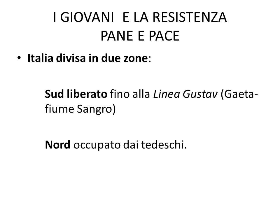 I GIOVANI E LA RESISTENZA PANE E PACE Italia divisa in due zone: Sud liberato fino alla Linea Gustav (Gaeta- fiume Sangro) Nord occupato dai tedeschi.