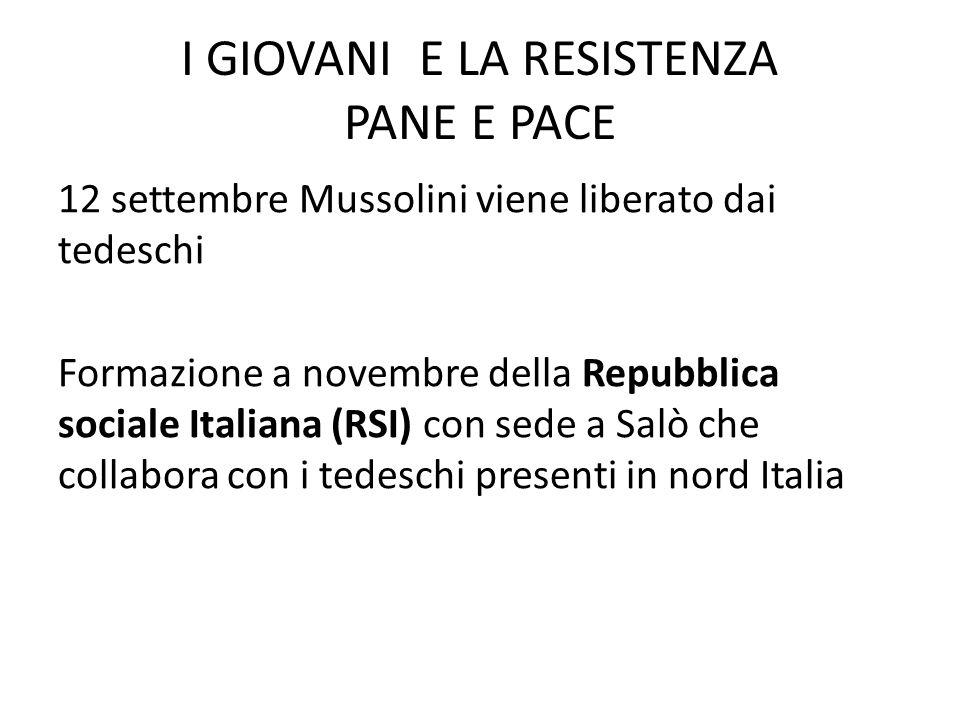 I GIOVANI E LA RESISTENZA PANE E PACE 12 settembre Mussolini viene liberato dai tedeschi Formazione a novembre della Repubblica sociale Italiana (RSI) con sede a Salò che collabora con i tedeschi presenti in nord Italia