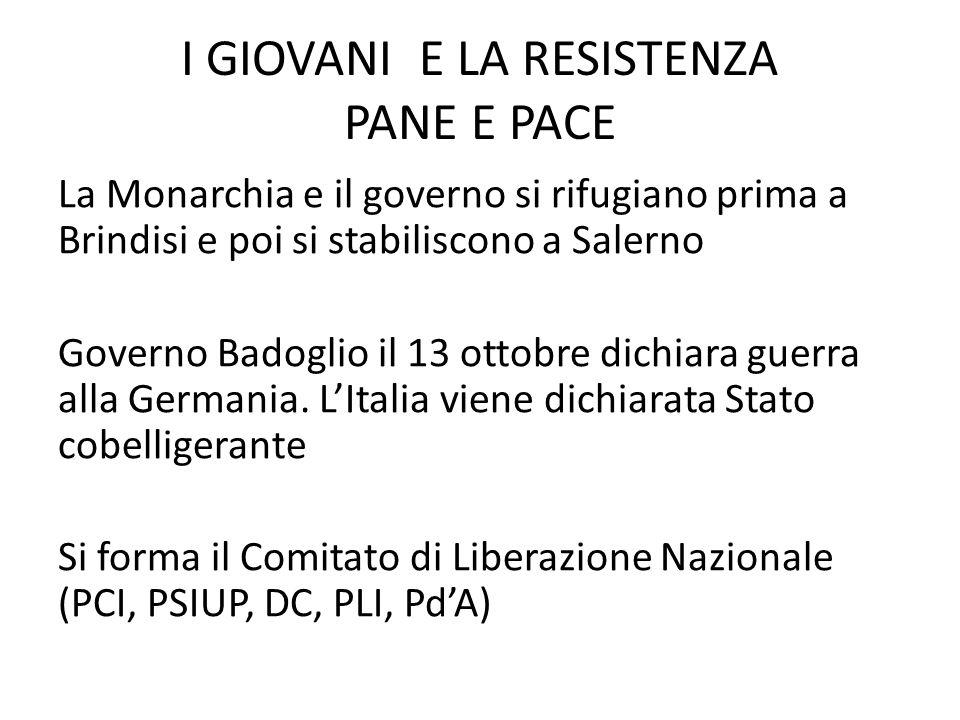 I GIOVANI E LA RESISTENZA PANE E PACE La Monarchia e il governo si rifugiano prima a Brindisi e poi si stabiliscono a Salerno Governo Badoglio il 13 ottobre dichiara guerra alla Germania.