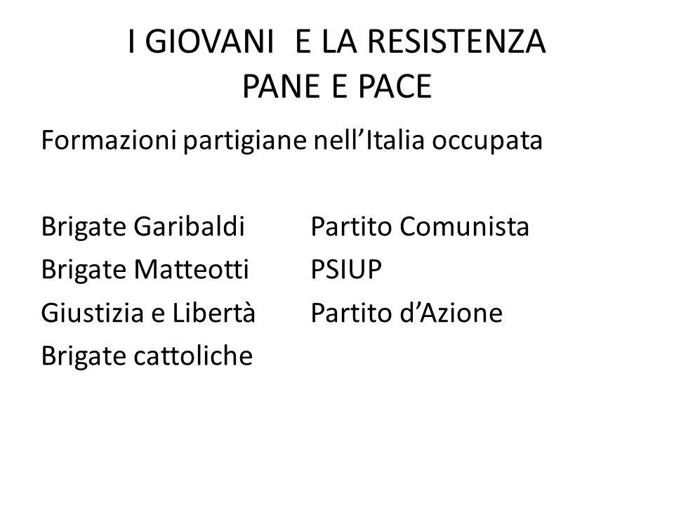 I GIOVANI E LA RESISTENZA PANE E PACE Formazioni partigiane nell'Italia occupata Brigate GaribaldiPartito Comunista Brigate MatteottiPSIUP Giustizia e LibertàPartito d'Azione Brigate cattoliche