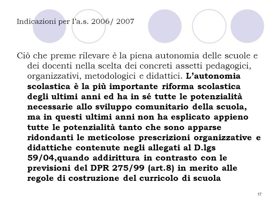 17 Indicazioni per l'a.s. 2006/ 2007 Ciò che preme rilevare è la piena autonomia delle scuole e dei docenti nella scelta dei concreti assetti pedagogi
