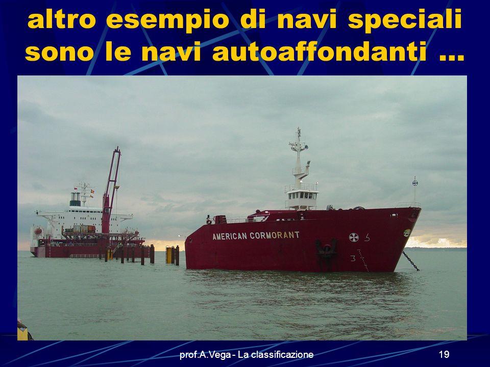 prof.A.Vega - La classificazione18 un altro esempio di navi speciali… …è rappresentato dalle piattaforme per le trivellazioni sottomarine di cui vedia