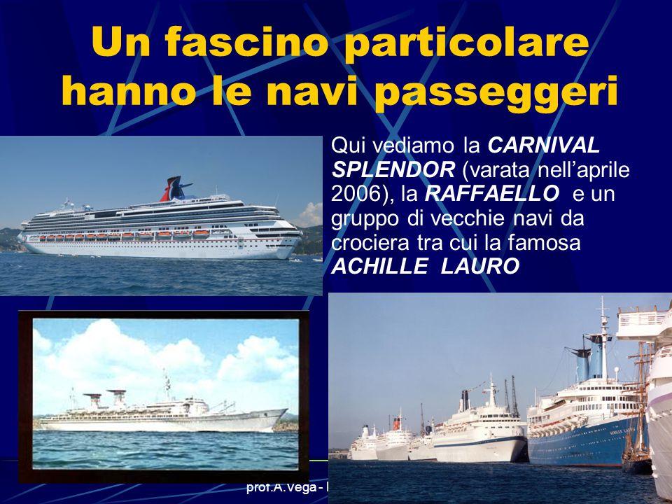 prof.A.Vega - La classificazione9 Un fascino particolare hanno le navi passeggeri Qui vediamo la CARNIVAL SPLENDOR (varata nell'aprile 2006), la RAFFAELLO e un gruppo di vecchie navi da crociera tra cui la famosa ACHILLE LAURO