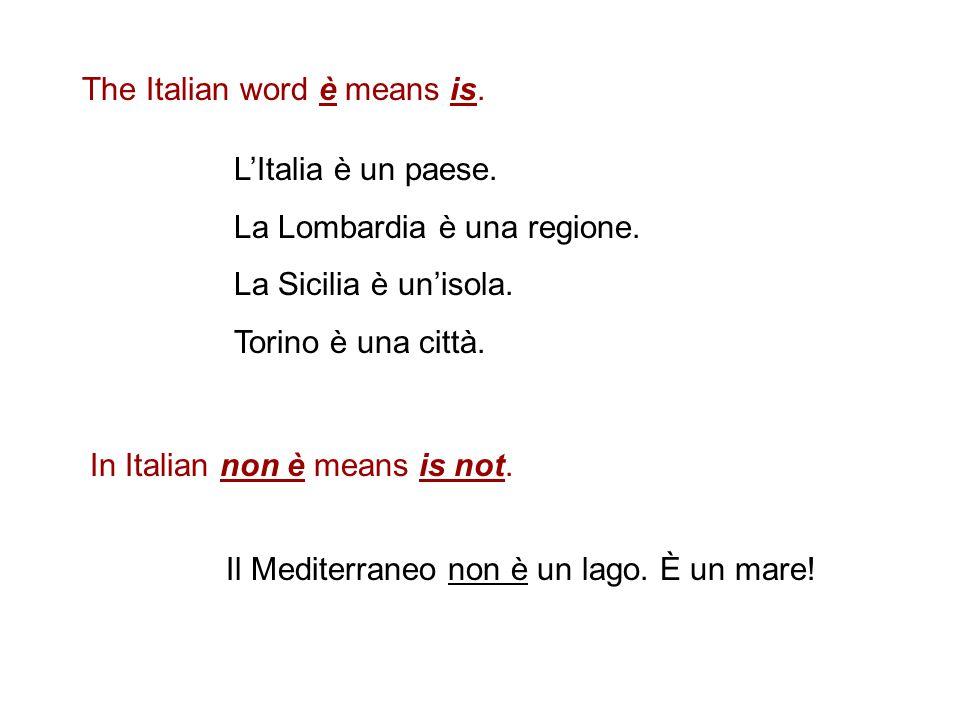 The Italian word è means is.L'Italia è un paese. La Lombardia è una regione.