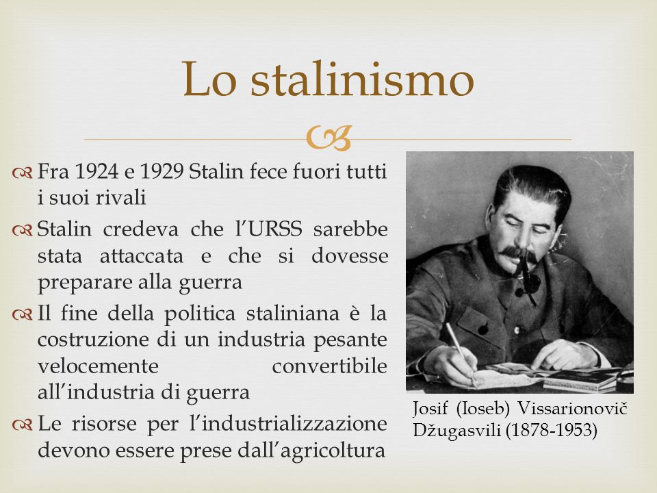  Lo stalinismo  Fra 1924 e 1929 Stalin fece fuori tutti i suoi rivali  Stalin credeva che l'URSS sarebbe stata attaccata e che si dovesse preparare
