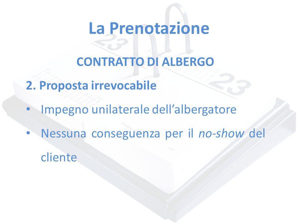 La Prenotazione CONTRATTO DI ALBERGO 2. Proposta irrevocabile Impegno unilaterale dell'albergatore Nessuna conseguenza per il no-show del cliente