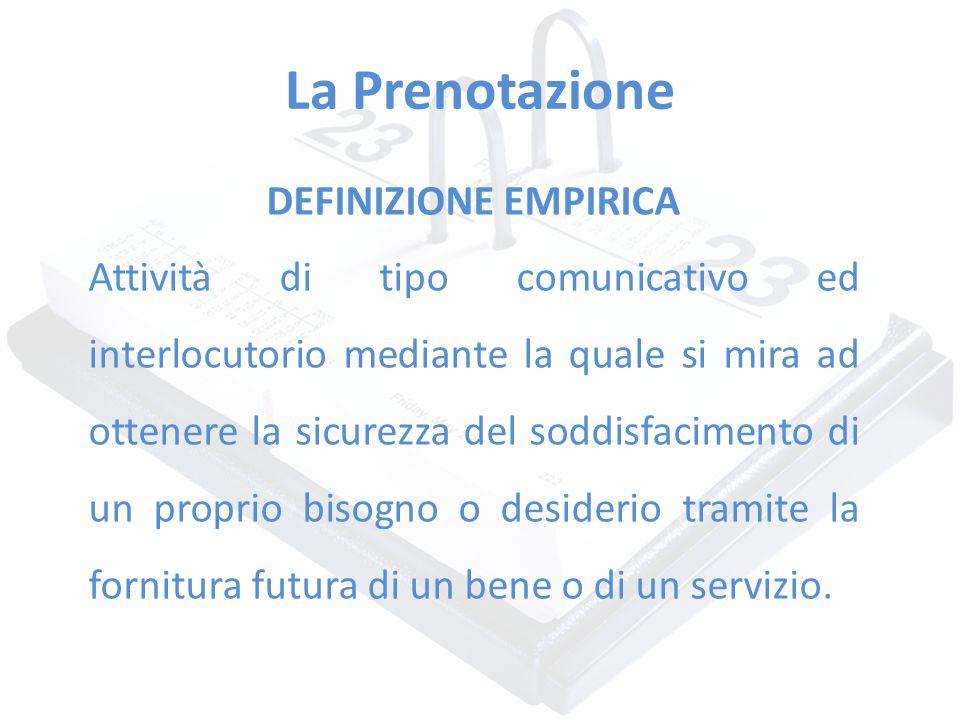 La Prenotazione DEFINIZIONE EMPIRICA Attività di tipo comunicativo ed interlocutorio mediante la quale si mira ad ottenere la sicurezza del soddisfaci