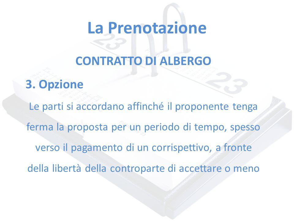 La Prenotazione CONTRATTO DI ALBERGO 3. Opzione Le parti si accordano affinché il proponente tenga ferma la proposta per un periodo di tempo, spesso v