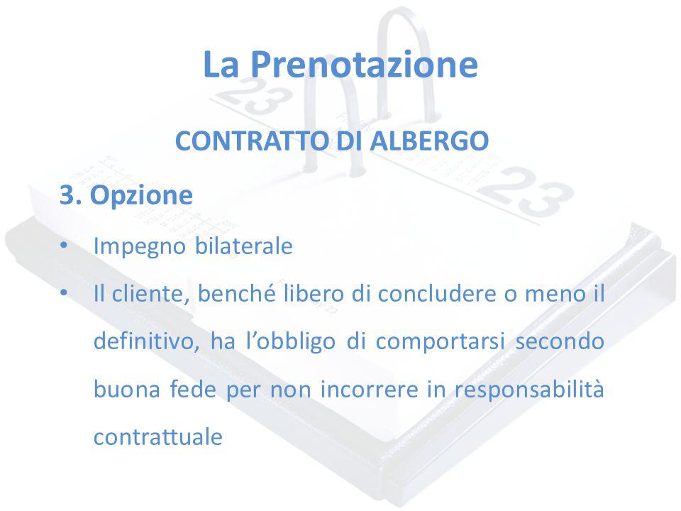 La Prenotazione CONTRATTO DI ALBERGO 3. Opzione Impegno bilaterale Il cliente, benché libero di concludere o meno il definitivo, ha l'obbligo di compo