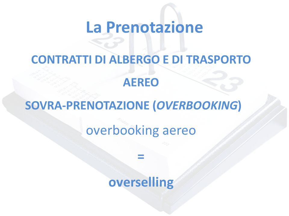 La Prenotazione CONTRATTI DI ALBERGO E DI TRASPORTO AEREO SOVRA-PRENOTAZIONE (OVERBOOKING) overbooking aereo = overselling
