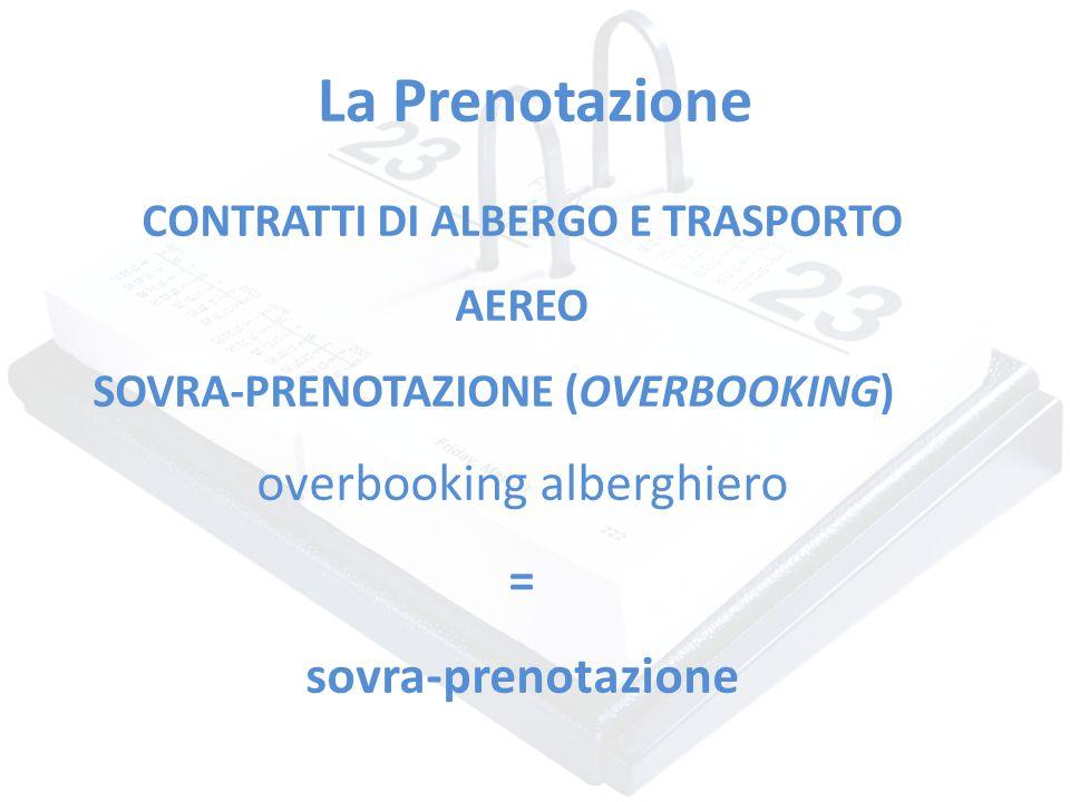 La Prenotazione CONTRATTI DI ALBERGO E TRASPORTO AEREO SOVRA-PRENOTAZIONE (OVERBOOKING) overbooking alberghiero = sovra-prenotazione