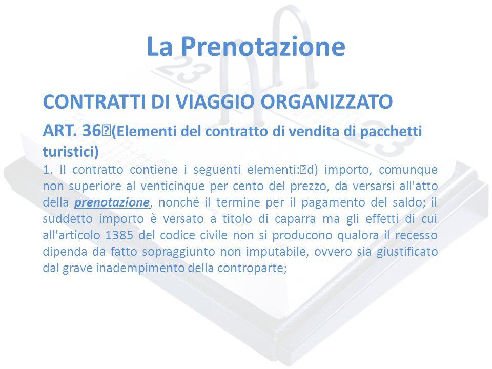 La Prenotazione CONTRATTI DI VIAGGIO ORGANIZZATO ART. 36 (Elementi del contratto di vendita di pacchetti turistici) 1. Il contratto contiene i seguent