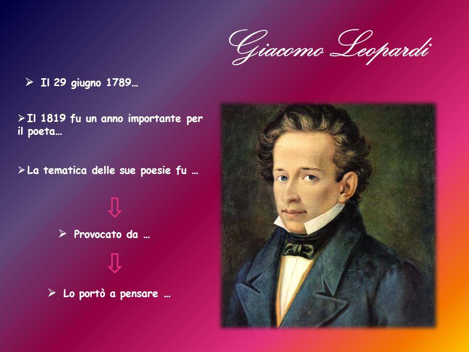  Il 1819 fu un anno importante per il poeta… Giacomo Leopardi  Il 29 giugno 1789…  La tematica delle sue poesie fu …  Provocato da …  Lo portò a pensare …