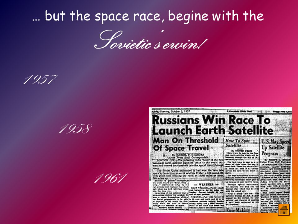 … but the space race, begine with the Sovietic's ewin! 1957 1958 1961