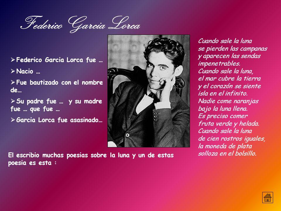 Federico Garcia Lorca fue …  Nacio …  Fue bautizado con el nombre de…  Su padre fue … y su madre fue … que fue …  Garcia Lorca fue asasinado… Cuando sale la luna se pierden las campanas y aparecen las sendas impenetrables.