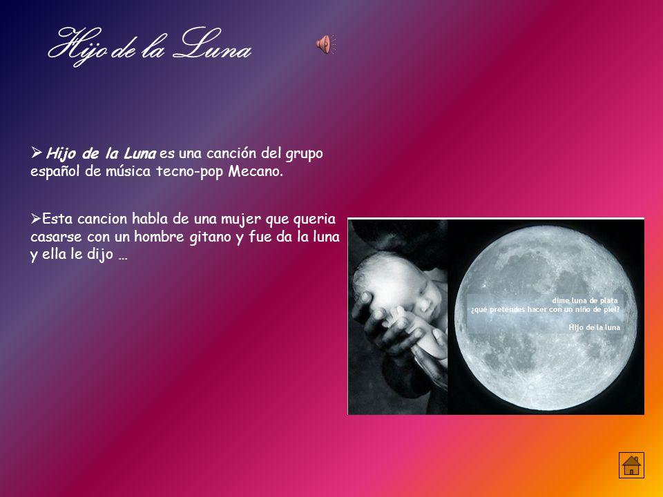  Esta cancion habla de una mujer que queria casarse con un hombre gitano y fue da la luna y ella le dijo … Hijo de la Luna  Hijo de la Luna es una canción del grupo español de música tecno-pop Mecano.
