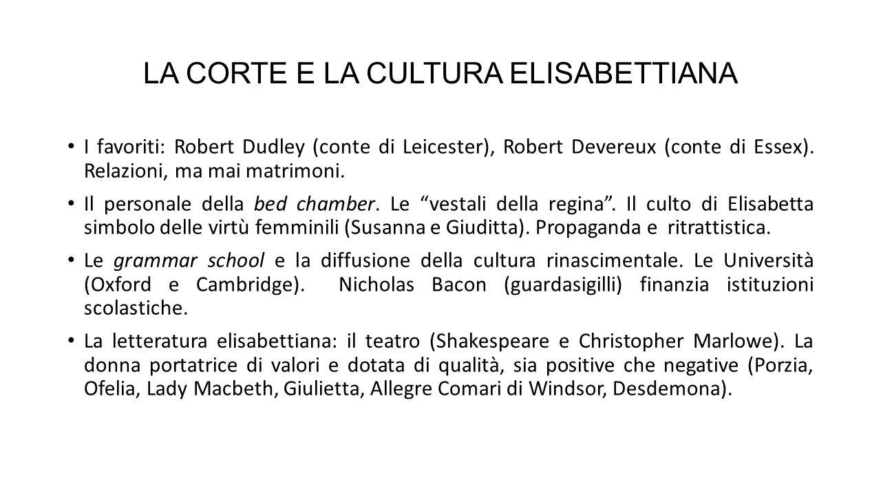 LA CORTE E LA CULTURA ELISABETTIANA I favoriti: Robert Dudley (conte di Leicester), Robert Devereux (conte di Essex).