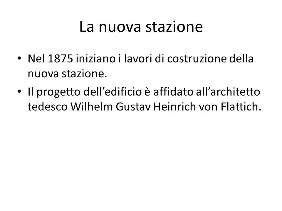 La nuova stazione Nel 1875 iniziano i lavori di costruzione della nuova stazione. Il progetto dell'edificio è affidato all'architetto tedesco Wilhelm
