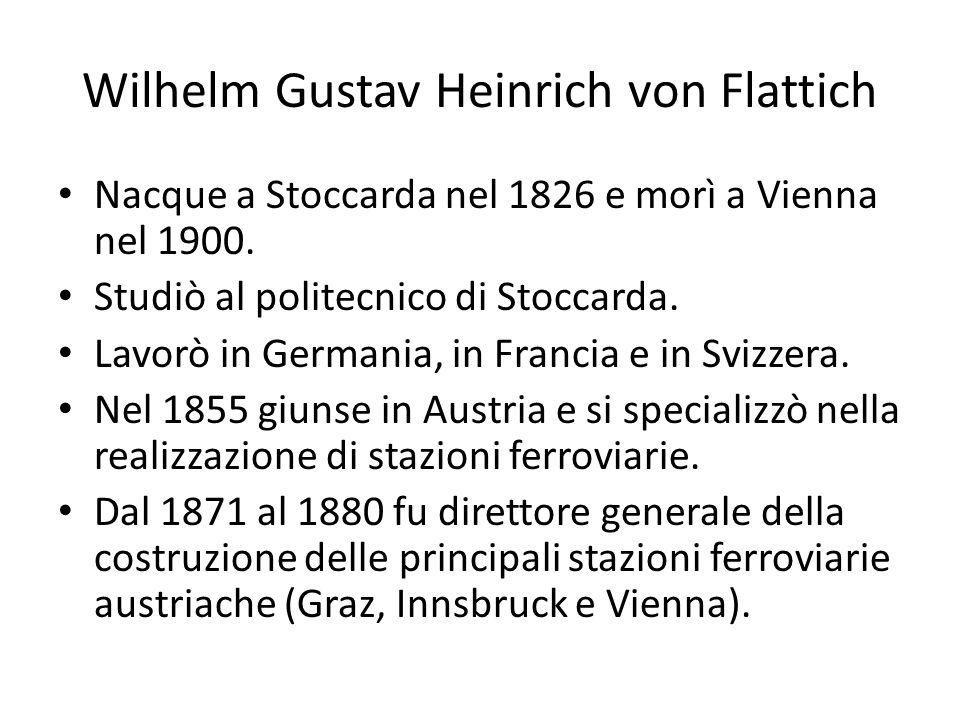 Wilhelm Gustav Heinrich von Flattich Nacque a Stoccarda nel 1826 e morì a Vienna nel 1900. Studiò al politecnico di Stoccarda. Lavorò in Germania, in