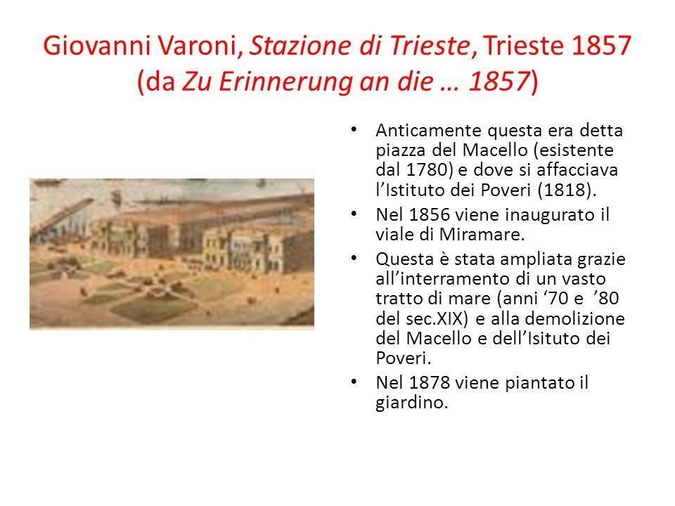 Giovanni Varoni, Stazione di Trieste, Trieste 1857 (da Zu Erinnerung an die … 1857) Anticamente questa era detta piazza del Macello (esistente dal 178