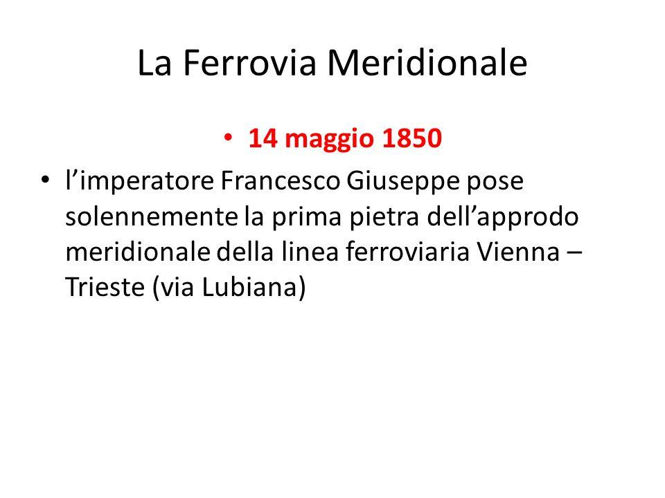 La Ferrovia Meridionale 14 maggio 1850 l'imperatore Francesco Giuseppe pose solennemente la prima pietra dell'approdo meridionale della linea ferrovia