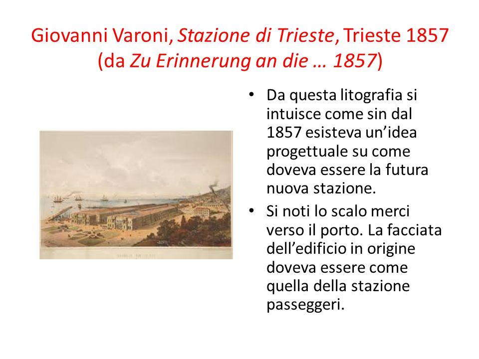 Giovanni Varoni, Stazione di Trieste, Trieste 1857 (da Zu Erinnerung an die … 1857) Da questa litografia si intuisce come sin dal 1857 esisteva un'ide