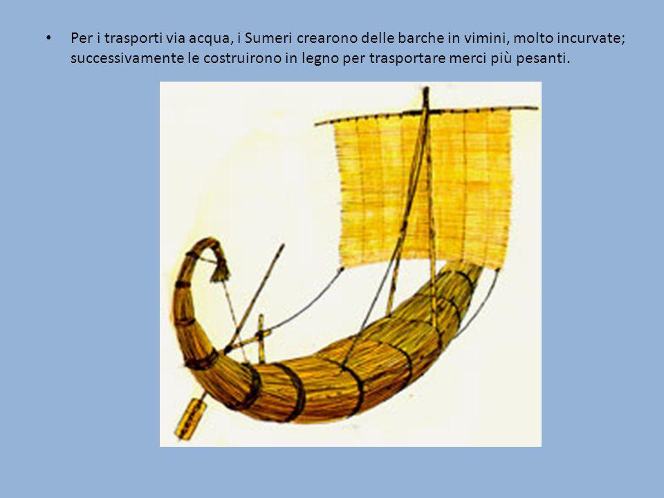 Per i trasporti via acqua, i Sumeri crearono delle barche in vimini, molto incurvate; successivamente le costruirono in legno per trasportare merci pi