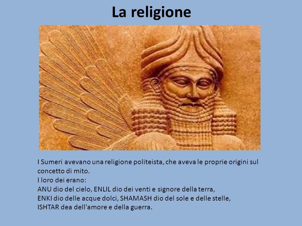 La religione I Sumeri avevano una religione politeista, che aveva le proprie origini sul concetto di mito. I loro dei erano: ANU dio del cielo, ENLIL