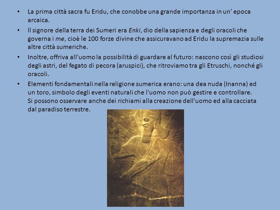La prima città sacra fu Eridu, che conobbe una grande importanza in un' epoca arcaica. ll signore della terra dei Sumeri era Enki, dio della sapienza