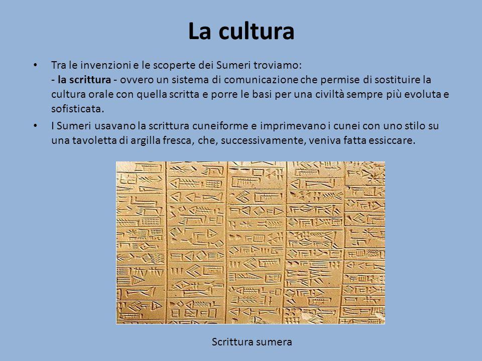 La cultura Tra le invenzioni e le scoperte dei Sumeri troviamo: - la scrittura - ovvero un sistema di comunicazione che permise di sostituire la cultu
