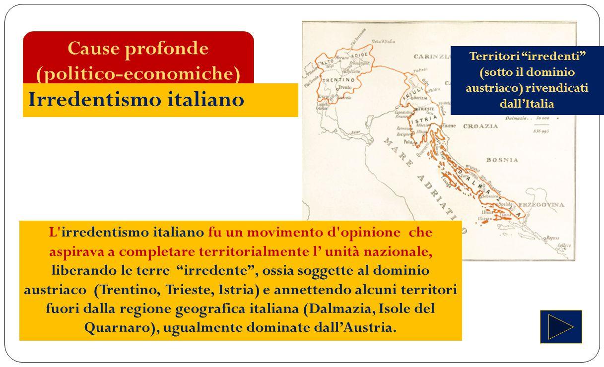 Cause profonde (politico-economiche) Irredentismo italiano L'irredentismo italiano fu un movimento d'opinione che aspirava a completare territorialmen