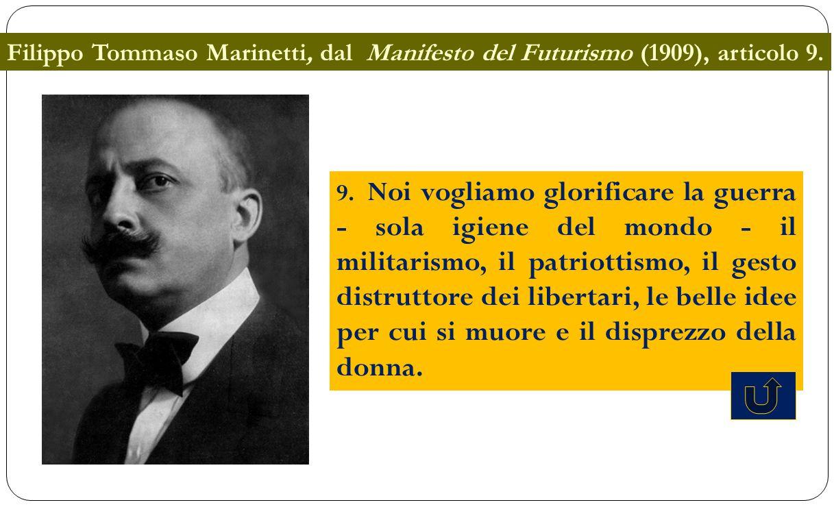 Filippo Tommaso Marinetti, dal Manifesto del Futurismo (1909), articolo 9. 9. Noi vogliamo glorificare la guerra - sola igiene del mondo - il militari